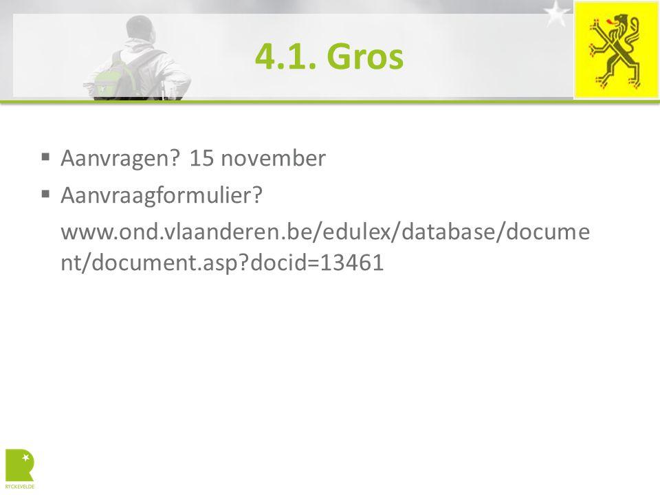 4.1. Gros  Aanvragen? 15 november  Aanvraagformulier? www.ond.vlaanderen.be/edulex/database/docume nt/document.asp?docid=13461