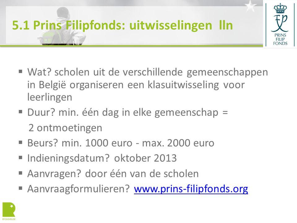 5.1 Prins Filipfonds: uitwisselingen lln  Wat? scholen uit de verschillende gemeenschappen in België organiseren een klasuitwisseling voor leerlingen