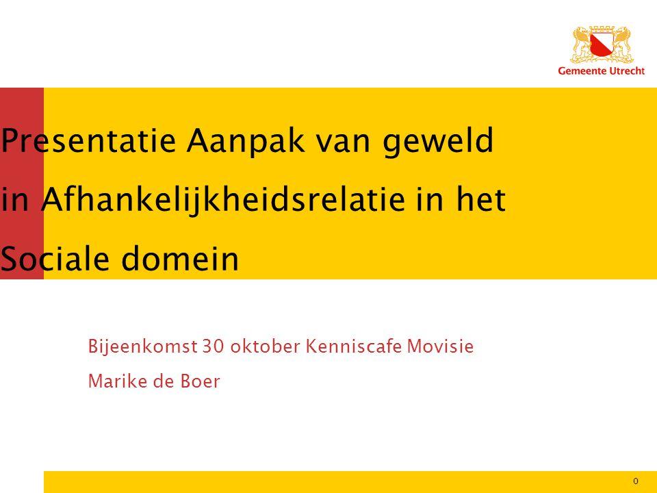 Presentatie Aanpak van geweld in Afhankelijkheidsrelatie in het Sociale domein Bijeenkomst 30 oktober Kenniscafe Movisie Marike de Boer 0