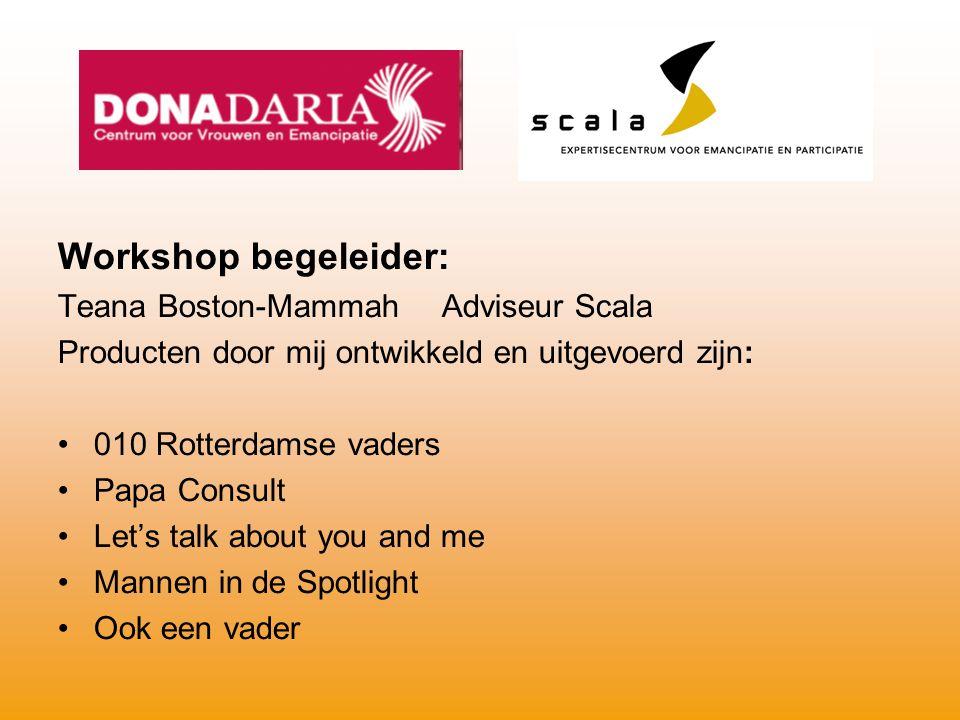 Workshop begeleider: Teana Boston-Mammah Adviseur Scala Producten door mij ontwikkeld en uitgevoerd zijn: 010 Rotterdamse vaders Papa Consult Let's ta