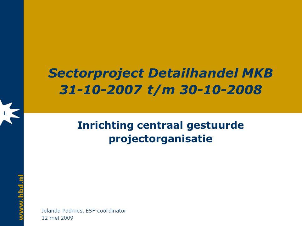 www.hbd.nl 12 mei 2009 Jolanda Padmos, ESF-coördinator 1 Sectorproject Detailhandel MKB 31-10-2007 t/m 30-10-2008 Inrichting centraal gestuurde projec