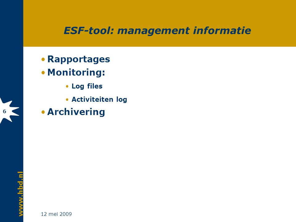 www.hbd.nl 12 mei 2009 6 ESF-tool: management informatie Rapportages Monitoring: Log files Activiteiten log Archivering