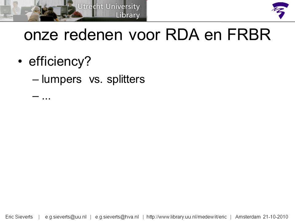 onze redenen voor RDA en FRBR efficiency? –lumpers vs. splitters –... Eric Sieverts | e.g.sieverts@uu.nl | e.g.sieverts@hva.nl | http://www.library.uu