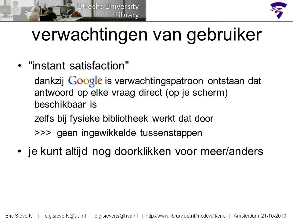 instant satisfaction dankzij google is verwachtingspatroon ontstaan dat antwoord op elke vraag direct (op je scherm) beschikbaar is zelfs bij fysieke bibliotheek werkt dat door >>> geen ingewikkelde tussenstappen je kunt altijd nog doorklikken voor meer/anders verwachtingen van gebruiker Eric Sieverts | e.g.sieverts@uu.nl | e.g.sieverts@hva.nl | http://www.library.uu.nl/medew/it/eric | Amsterdam 21-10-2010