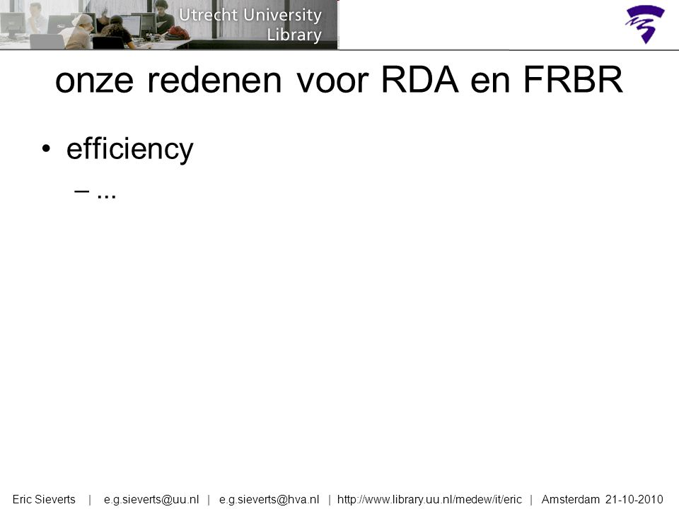 onze redenen voor RDA en FRBR efficiency –... Eric Sieverts | e.g.sieverts@uu.nl | e.g.sieverts@hva.nl | http://www.library.uu.nl/medew/it/eric | Amst