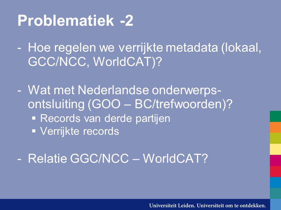 Problematiek -2 -Hoe regelen we verrijkte metadata (lokaal, GCC/NCC, WorldCAT).