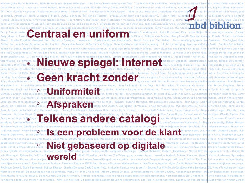 Centraal en uniform Nieuwe spiegel: Internet Geen kracht zonder ° Uniformiteit ° Afspraken Telkens andere catalogi ° Is een probleem voor de klant ° Niet gebaseerd op digitale wereld
