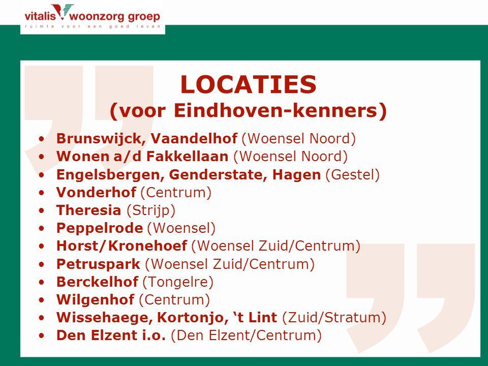 LOCATIES (voor Eindhoven-kenners) Brunswijck, Vaandelhof (Woensel Noord) Wonen a/d Fakkellaan (Woensel Noord) Engelsbergen, Genderstate, Hagen (Gestel) Vonderhof (Centrum) Theresia (Strijp) Peppelrode (Woensel) Horst/Kronehoef (Woensel Zuid/Centrum) Petruspark (Woensel Zuid/Centrum) Berckelhof (Tongelre) Wilgenhof (Centrum) Wissehaege, Kortonjo, 't Lint (Zuid/Stratum) Den Elzent i.o.