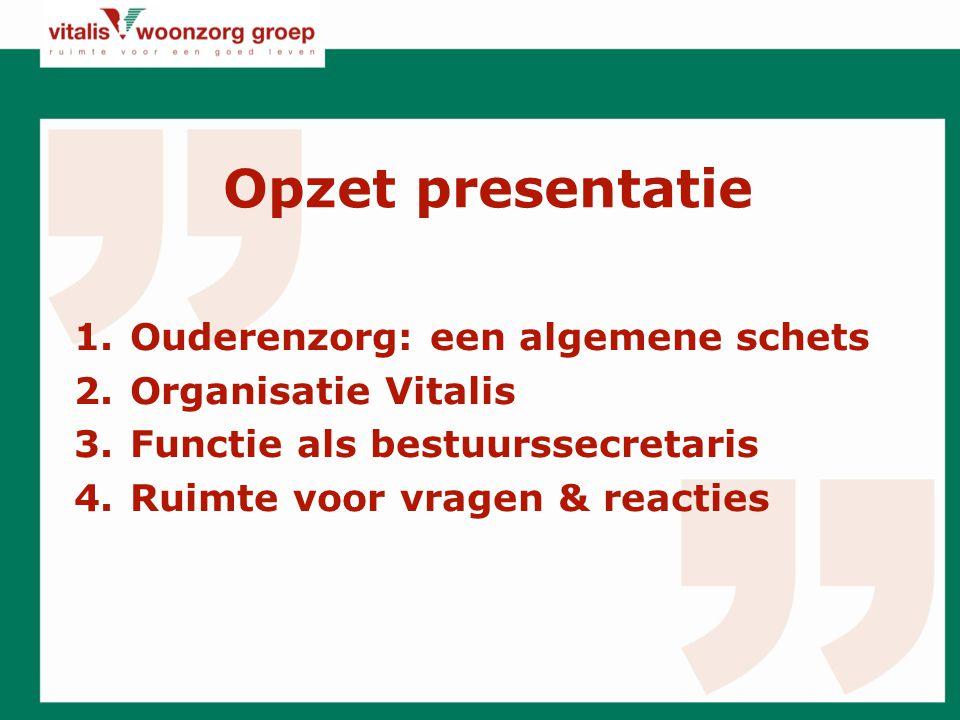 Opzet presentatie 1.Ouderenzorg: een algemene schets 2.Organisatie Vitalis 3.Functie als bestuurssecretaris 4.Ruimte voor vragen & reacties