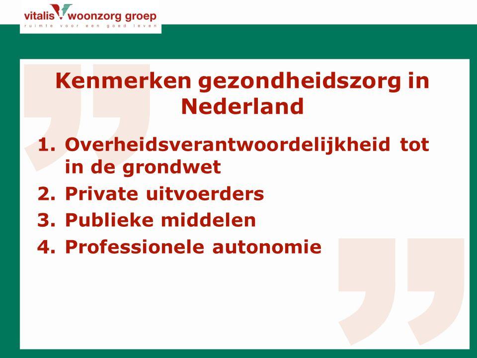 Kenmerken gezondheidszorg in Nederland 1.Overheidsverantwoordelijkheid tot in de grondwet 2.Private uitvoerders 3.Publieke middelen 4.Professionele autonomie