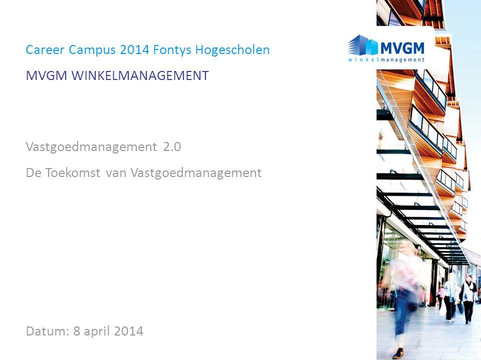 Career Campus 2014 Fontys Hogescholen MVGM WINKELMANAGEMENT Vastgoedmanagement 2.0 De Toekomst van Vastgoedmanagement Datum: 8 april 2014