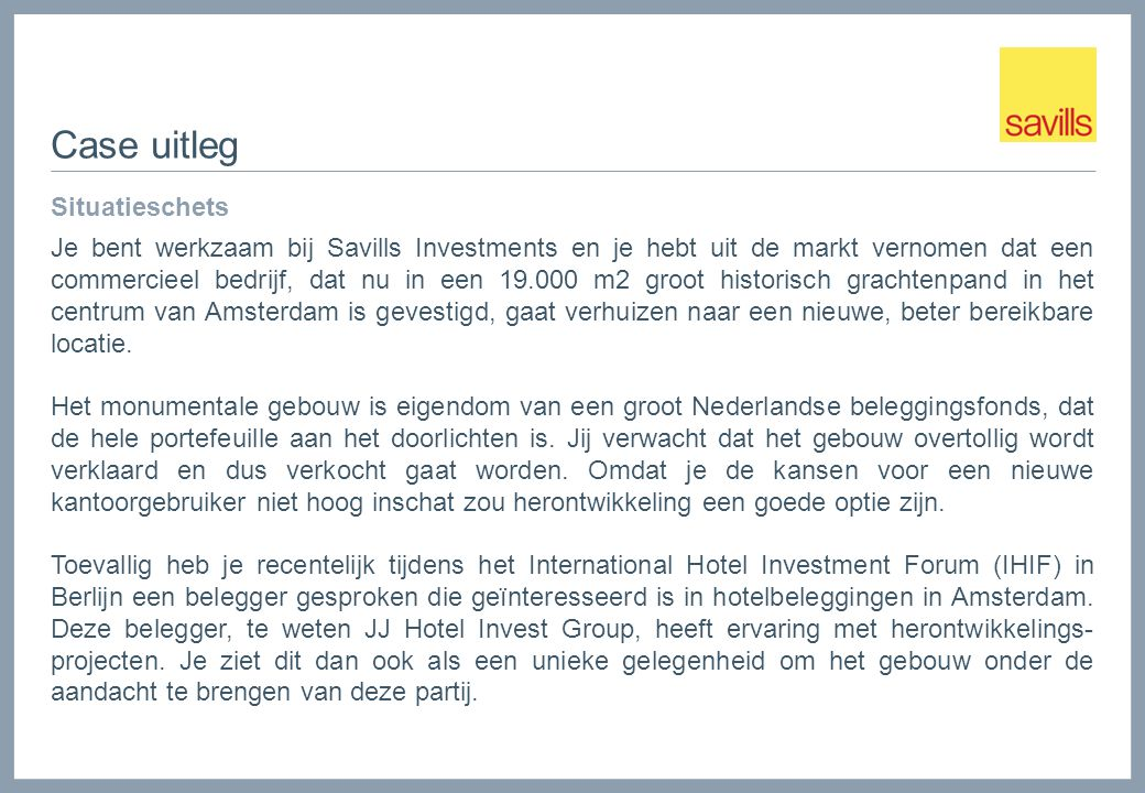 Case uitleg Situatieschets Je bent werkzaam bij Savills Investments en je hebt uit de markt vernomen dat een commercieel bedrijf, dat nu in een 19.000 m2 groot historisch grachtenpand in het centrum van Amsterdam is gevestigd, gaat verhuizen naar een nieuwe, beter bereikbare locatie.
