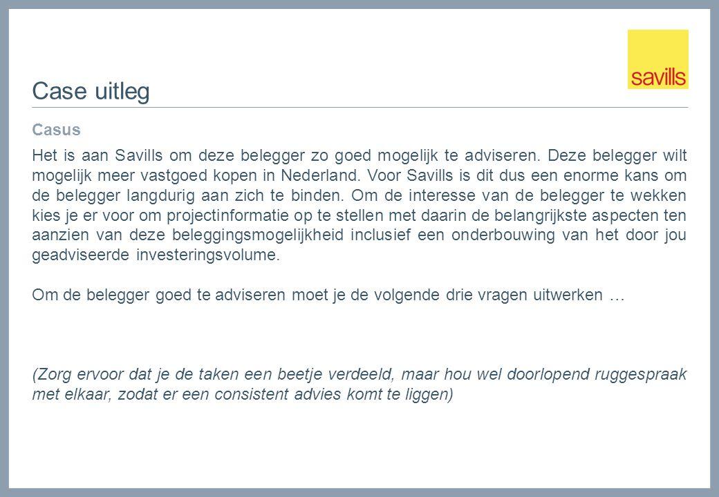 Case uitleg Casus Het is aan Savills om deze belegger zo goed mogelijk te adviseren. Deze belegger wilt mogelijk meer vastgoed kopen in Nederland. Voo