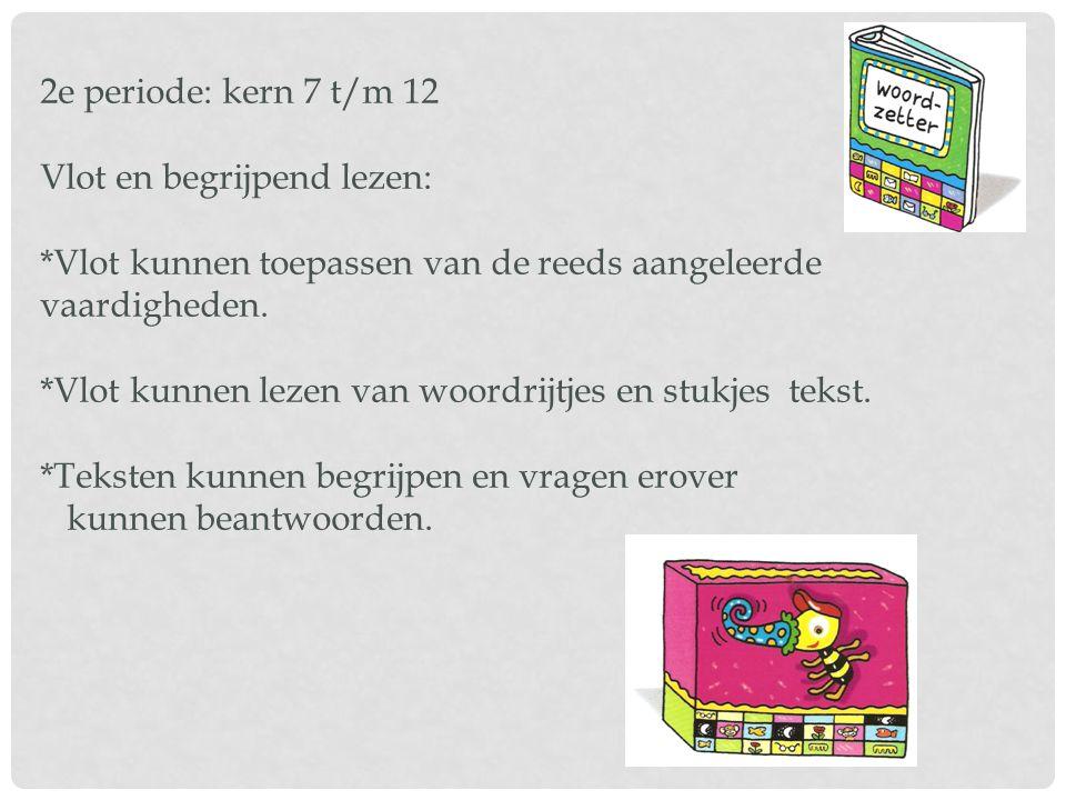 2e periode: kern 7 t/m 12 Vlot en begrijpend lezen: *Vlot kunnen toepassen van de reeds aangeleerde vaardigheden. *Vlot kunnen lezen van woordrijtjes