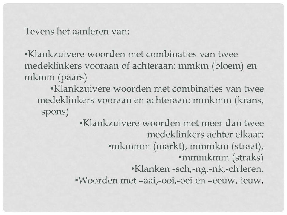 Tevens het aanleren van: Klankzuivere woorden met combinaties van twee medeklinkers vooraan of achteraan: mmkm (bloem) en mkmm (paars) Klankzuivere woorden met combinaties van twee medeklinkers vooraan en achteraan: mmkmm (krans, spons) Klankzuivere woorden met meer dan twee medeklinkers achter elkaar: mkmmm (markt), mmmkm (straat), mmmkmm (straks) Klanken -sch,-ng,-nk,-ch leren.