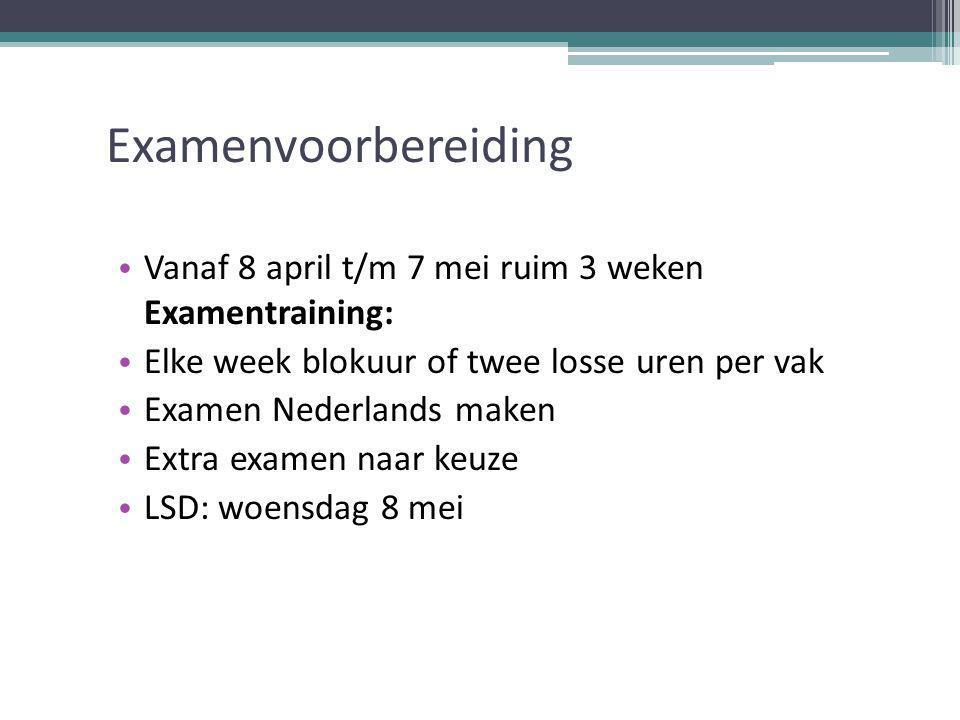 Examenvoorbereiding Vanaf 8 april t/m 7 mei ruim 3 weken Examentraining: Elke week blokuur of twee losse uren per vak Examen Nederlands maken Extra examen naar keuze LSD: woensdag 8 mei