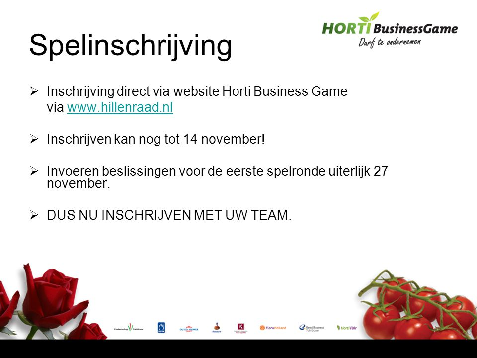Spelinschrijving  Inschrijving direct via website Horti Business Game via www.hillenraad.nlwww.hillenraad.nl  Inschrijven kan nog tot 14 november.