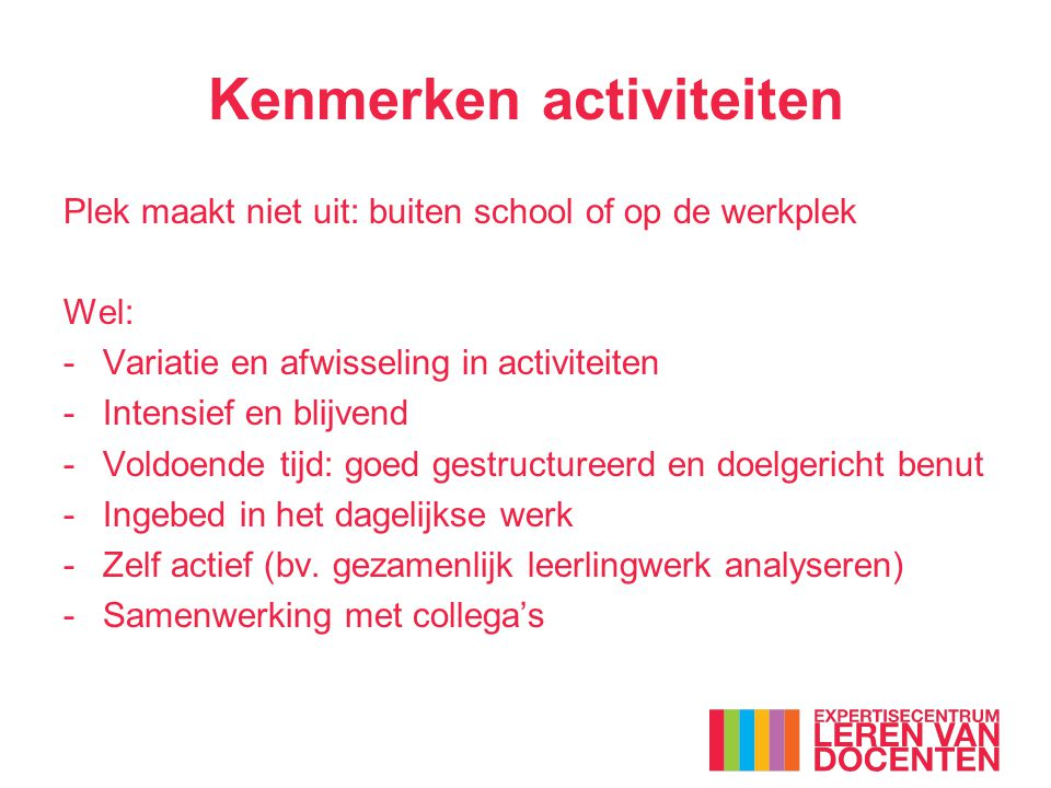 Kenmerken activiteiten Plek maakt niet uit: buiten school of op de werkplek Wel: -Variatie en afwisseling in activiteiten -Intensief en blijvend -Vold