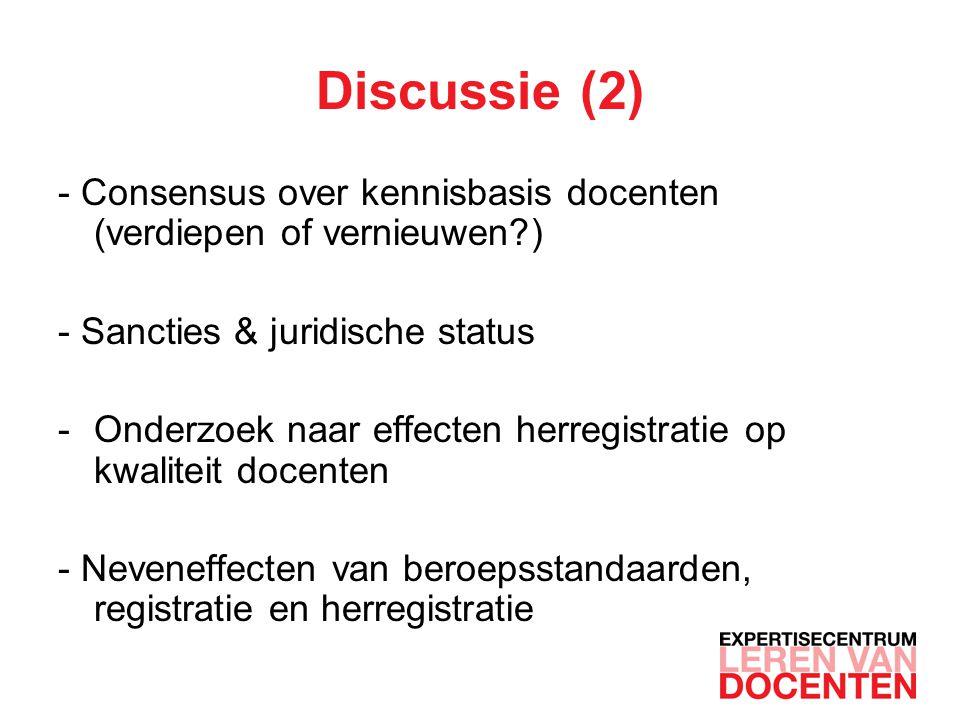 Discussie (2) - Consensus over kennisbasis docenten (verdiepen of vernieuwen?) - Sancties & juridische status -Onderzoek naar effecten herregistratie op kwaliteit docenten - Neveneffecten van beroepsstandaarden, registratie en herregistratie