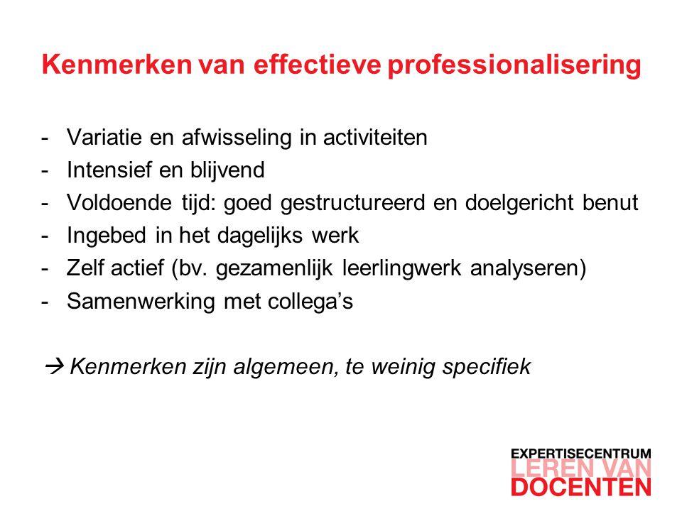 Kenmerken van effectieve professionalisering -Variatie en afwisseling in activiteiten -Intensief en blijvend -Voldoende tijd: goed gestructureerd en doelgericht benut -Ingebed in het dagelijks werk -Zelf actief (bv.