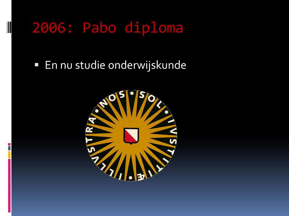 2006: Pabo diploma  En nu studie onderwijskunde
