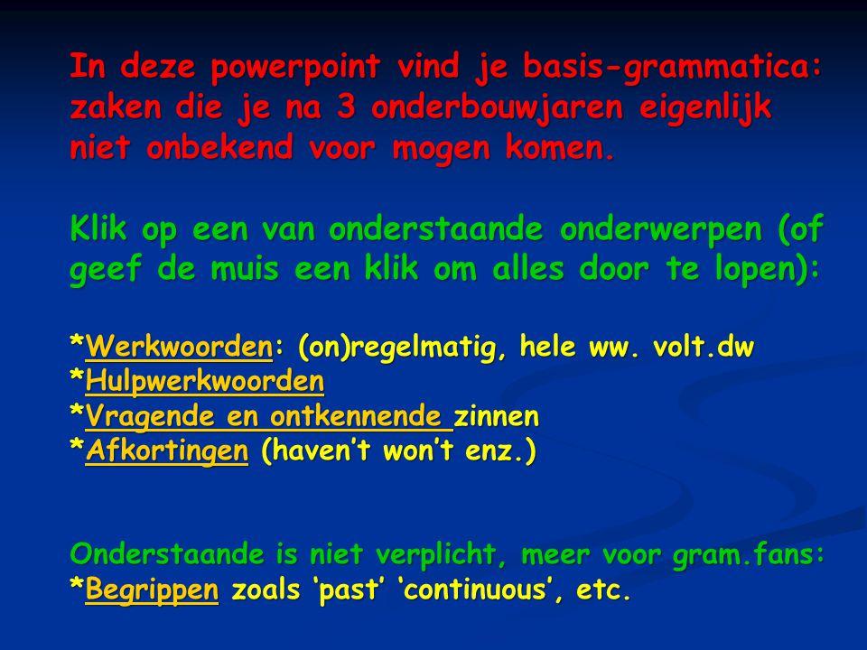 In deze powerpoint vind je basis-grammatica: zaken die je na 3 onderbouwjaren eigenlijk niet onbekend voor mogen komen. Klik op een van onderstaande o