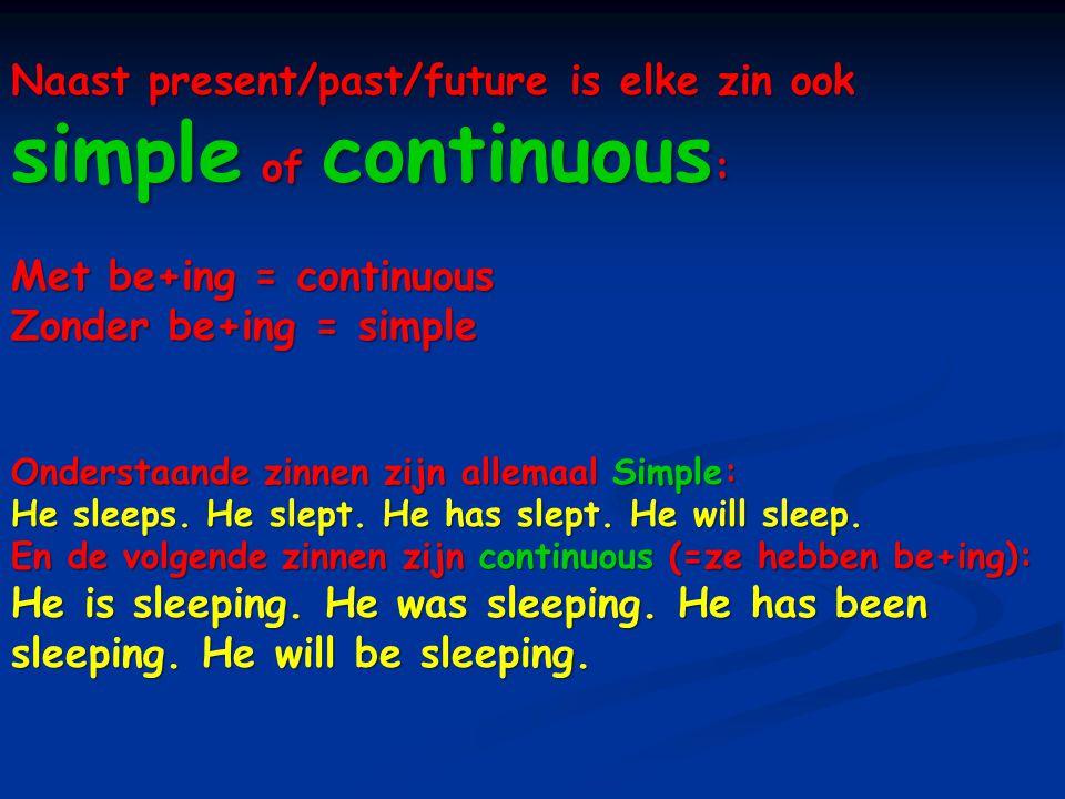 Naast present/past/future is elke zin ook simple of continuous : Met be+ing = continuous Zonder be+ing = simple Onderstaande zinnen zijn allemaal Simp