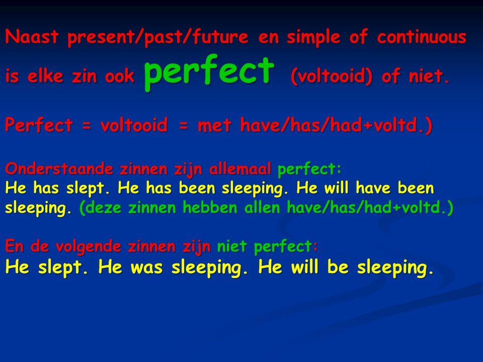 Naast present/past/future en simple of continuous is elke zin ook perfect (voltooid) of niet. Perfect = voltooid = met have/has/had+voltd.) Onderstaan