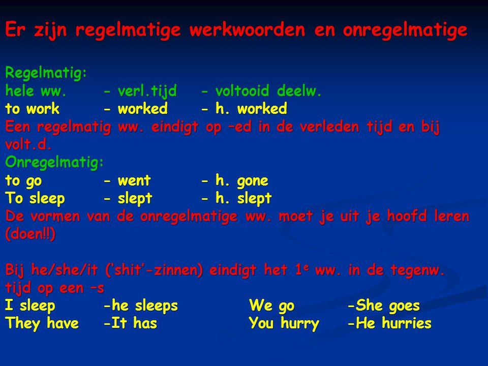 Er zijn regelmatige werkwoorden en onregelmatige Regelmatig: hele ww.- verl.tijd- voltooid deelw. to work- worked- h. worked Een regelmatig ww. eindig