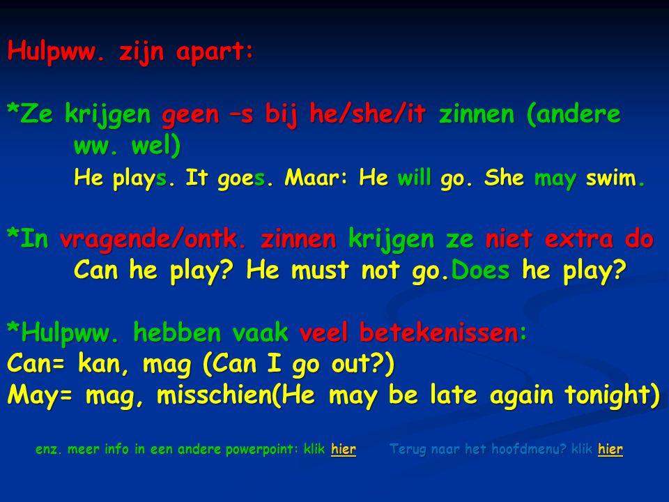 Hulpww. zijn apart: *Ze krijgen geen –s bij he/she/it zinnen (andere ww. wel) He plays. It goes. Maar: He will go. She may swim. *In vragende/ontk. zi