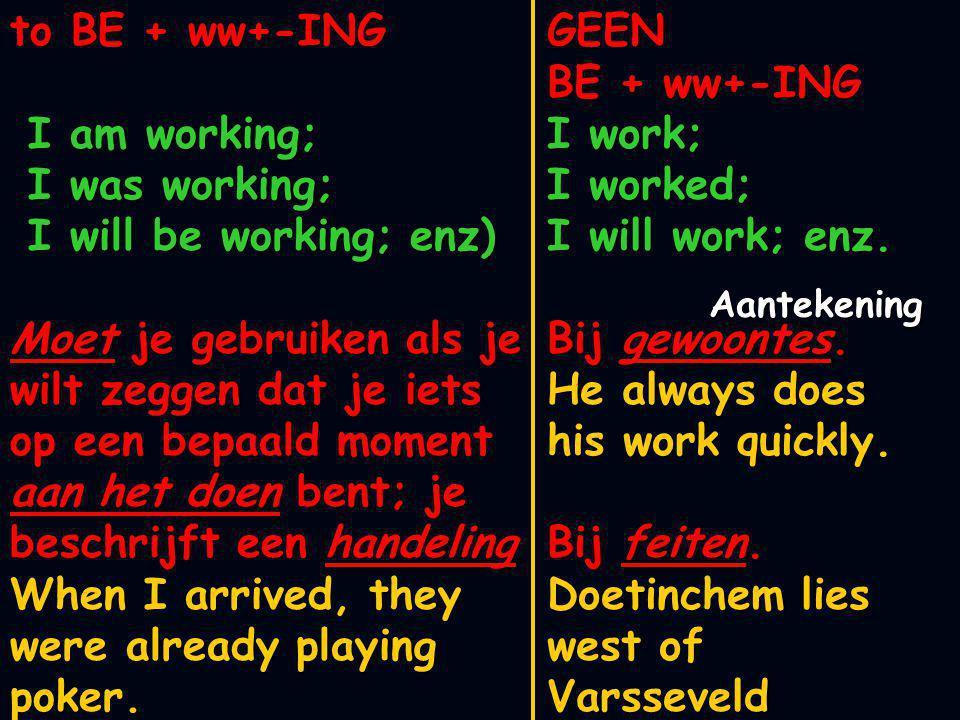 to BE + ww+-ING I am working; I am working; I was working; I was working; I will be working; enz I will be working; enz Kun je gebruiken bij ergernis He is always complaining!.