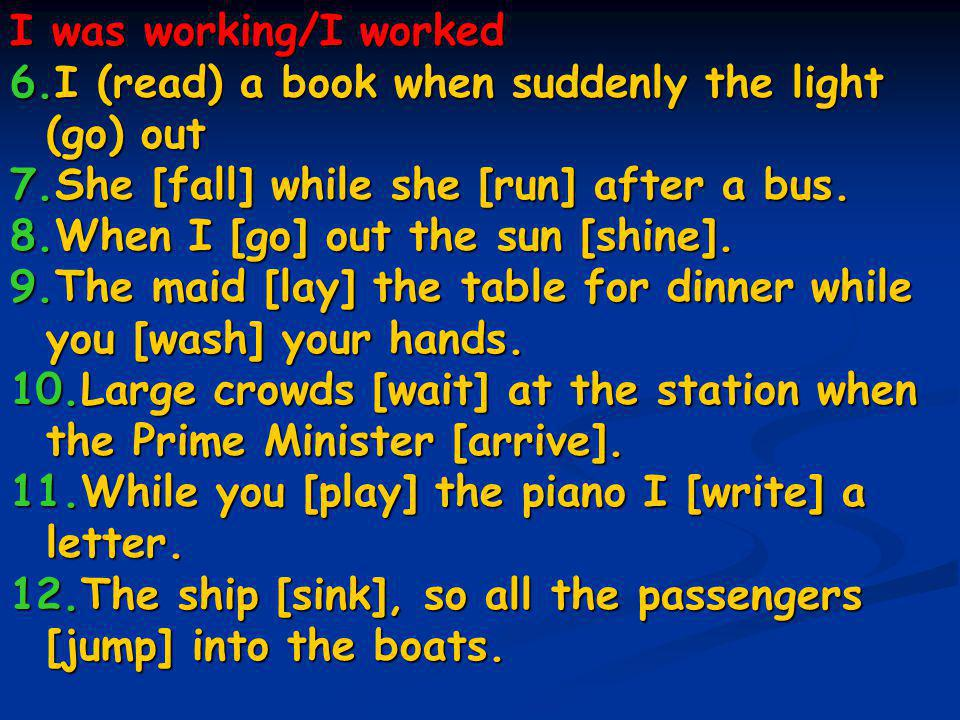 I was working/I worked 6.I (read) a book when suddenly the light (go) out 7.She [fall] while she [run] after a bus. 8.When I [go] out the sun [shine].