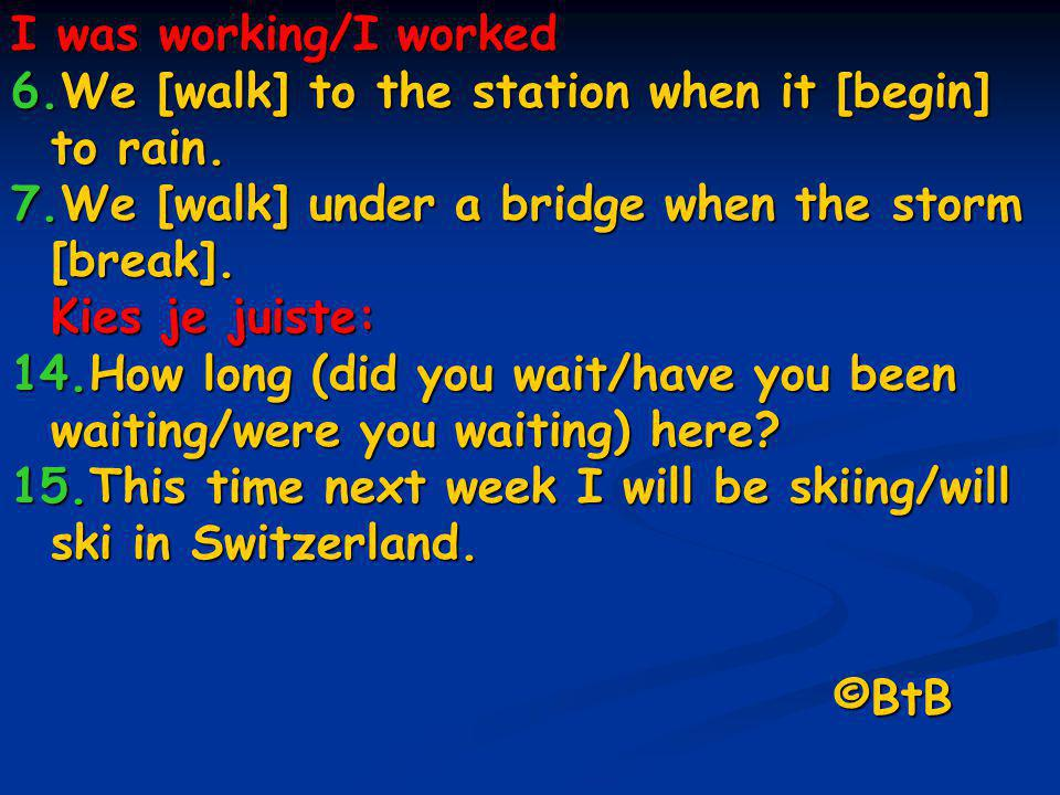I was working/I worked 6.We [walk] to the station when it [begin] to rain. 7.We [walk] under a bridge when the storm [break]. Kies je juiste: 14.How l