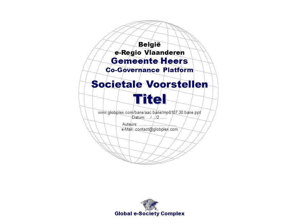 Global e-Society Complex www.globplex.com/bane/aac.bane/mp0107.010.bane.ppt België - Regio Vlaanderen - e-Regio ProvincieLimburg Gemeente Heers - Societale Voorstellen Socio-economisch Plan Titel