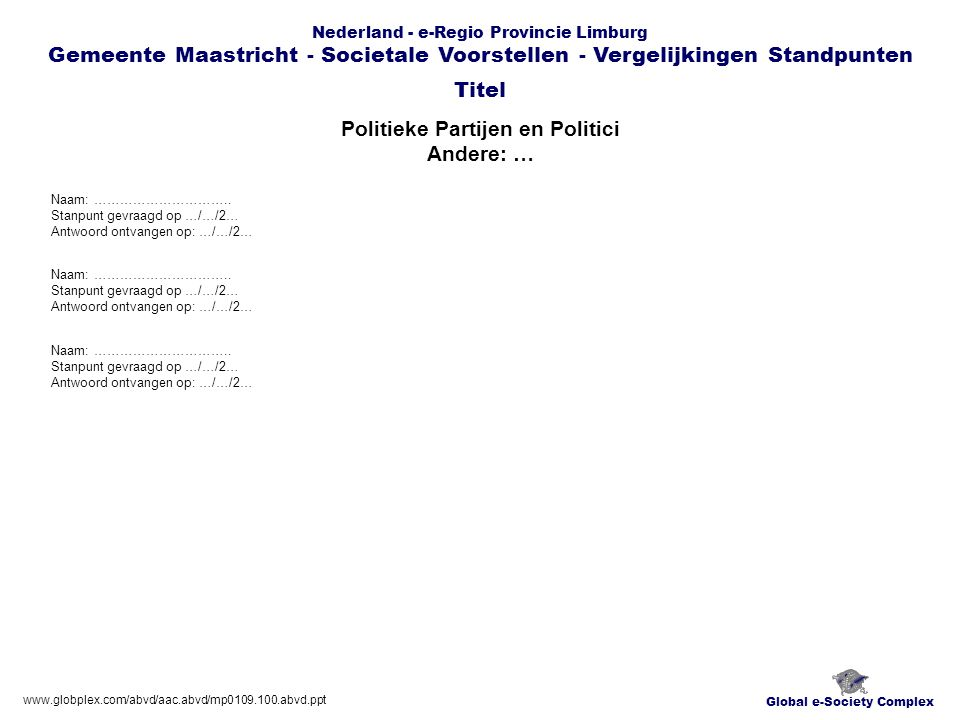 Global e-Society Complex Nederland - e-Regio Provincie Limburg Gemeente Maastricht - Societale Voorstellen - Vergelijkingen Standpunten Politieke Partijen en Politici Andere: … Titel www.globplex.com/abvd/aac.abvd/mp0109.100.abvd.ppt Naam: …………………………..