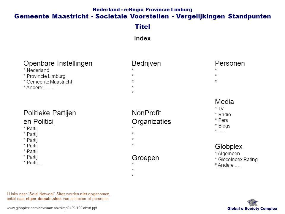Nederland - e-Regio Provincie Limburg Gemeente Maastricht - Societale Voorstellen - Vergelijkingen Standpunten Overzicht Ratings Standpunten Global e-Society Complex Titel www.globplex.com/abvd/aac.abvd/mp0109.100.abvd.ppt Openbare Instellingen * Nederland * Provincie Limburg * Gemeente Maastricht * Bedrijven * Politieke Partijen en Politici * Partij* Partij * Partij … * Partij * … NonProfit Organizaties * Groepen * Globplex * Algemeen * GlocoIndex Rating * Andere …..