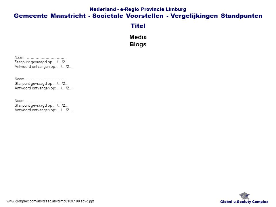 Global e-Society Complex Nederland - e-Regio Provincie Limburg Gemeente Maastricht - Societale Voorstellen - Vergelijkingen Standpunten Media Blogs Titel www.globplex.com/abvd/aac.abvd/mp0109.100.abvd.ppt Naam: …………………………..