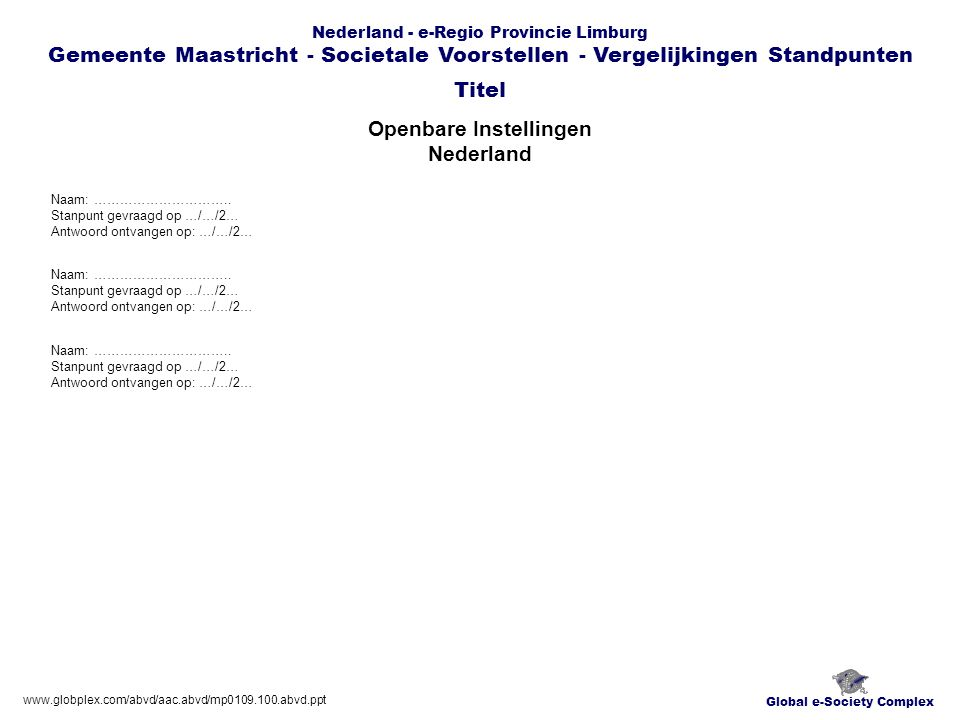 Global e-Society Complex Nederland - e-Regio Provincie Limburg Gemeente Maastricht - Societale Voorstellen - Vergelijkingen Standpunten Openbare Instellingen Nederland Titel www.globplex.com/abvd/aac.abvd/mp0109.100.abvd.ppt Naam: …………………………..