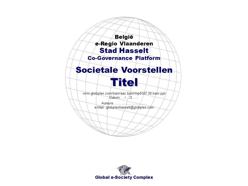 Societale Voorstellen België e-Regio Vlaanderen Global e-Society Complex www.globplex.com/banr/aac.banr/mp0107.30.banr.ppt Datum: …/…/2…… Stad Hasselt Co-Governance Platform Titel Auteurs: …………………….… e-Mail: globplexhasselt@globplex.com