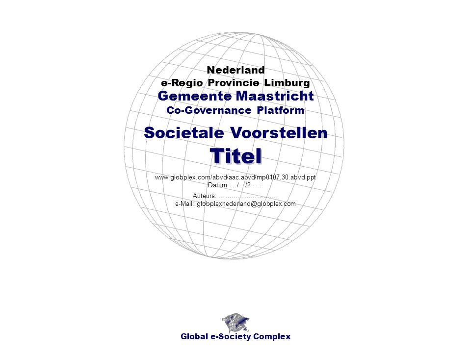 Societale Voorstellen Nederland e-Regio Provincie Limburg Global e-Society Complex www.globplex.com/abvd/aac.abvd/mp0107.30.abvd.ppt Datum: …/…/2…… Gemeente Maastricht Co-Governance Platform Titel Auteurs: …………………….… e-Mail: globplexnederland@globplex.com