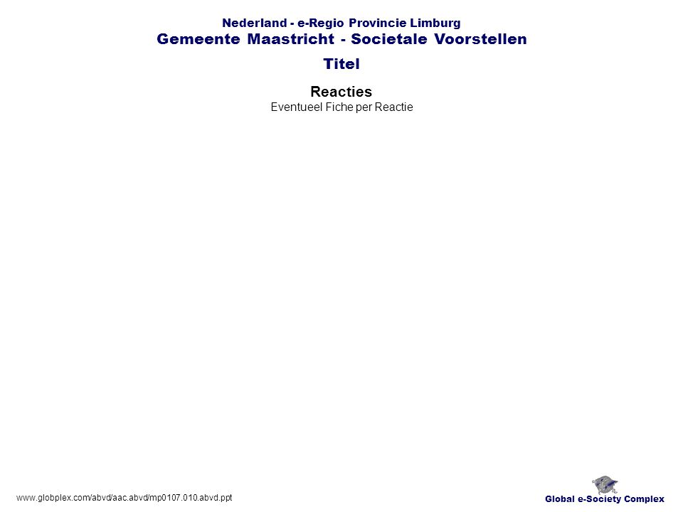 Global e-Society Complex www.globplex.com/abvd/aac.abvd/mp0107.010.abvd.ppt Nederland - e-Regio Provincie Limburg Gemeente Maastricht - Societale Voorstellen Reacties Eventueel Fiche per Reactie Titel