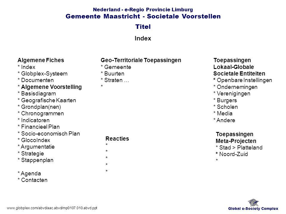 Nederland - e-Regio Provincie Limburg Gemeente Maastricht - Societale Voorstellen Index Global e-Society Complex Algemene Fiches * Index * Globplex-Systeem * Documenten * Algemene Voorstelling * Basisdiagram * Geografische Kaarten * Grondplan(nen) * Chronogrammen * Indicatoren * Financieel Plan * Socio-economisch Plan * GlocoIndex * Argumentatie * Strategie * Stappenplan * Agenda * Contacten Titel Geo-Territoriale Toepassingen * Gemeente * Buurten * Straten … * Toepassingen Lokaal-Globale Societale Entiteiten * Openbare Instellingen * Ondernemingen * Verenigingen * Burgers * Scholen * Media * Andere www.globplex.com/abvd/aac.abvd/mp0107.010.abvd.ppt Toepassingen Meta-Projecten * Stad > Platteland * Noord-Zuid * Reacties *