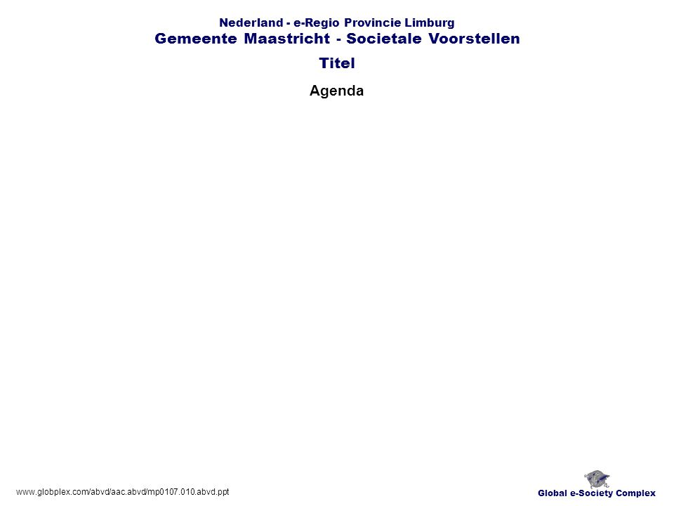 Global e-Society Complex www.globplex.com/abvd/aac.abvd/mp0107.010.abvd.ppt Nederland - e-Regio Provincie Limburg Gemeente Maastricht - Societale Voor