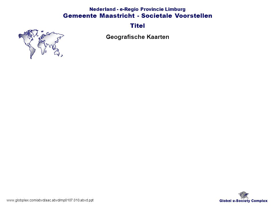 Global e-Society Complex Nederland - e-Regio Provincie Limburg Gemeente Maastricht - Societale Voorstellen Geografische Kaarten Titel www.globplex.com/abvd/aac.abvd/mp0107.010.abvd.ppt