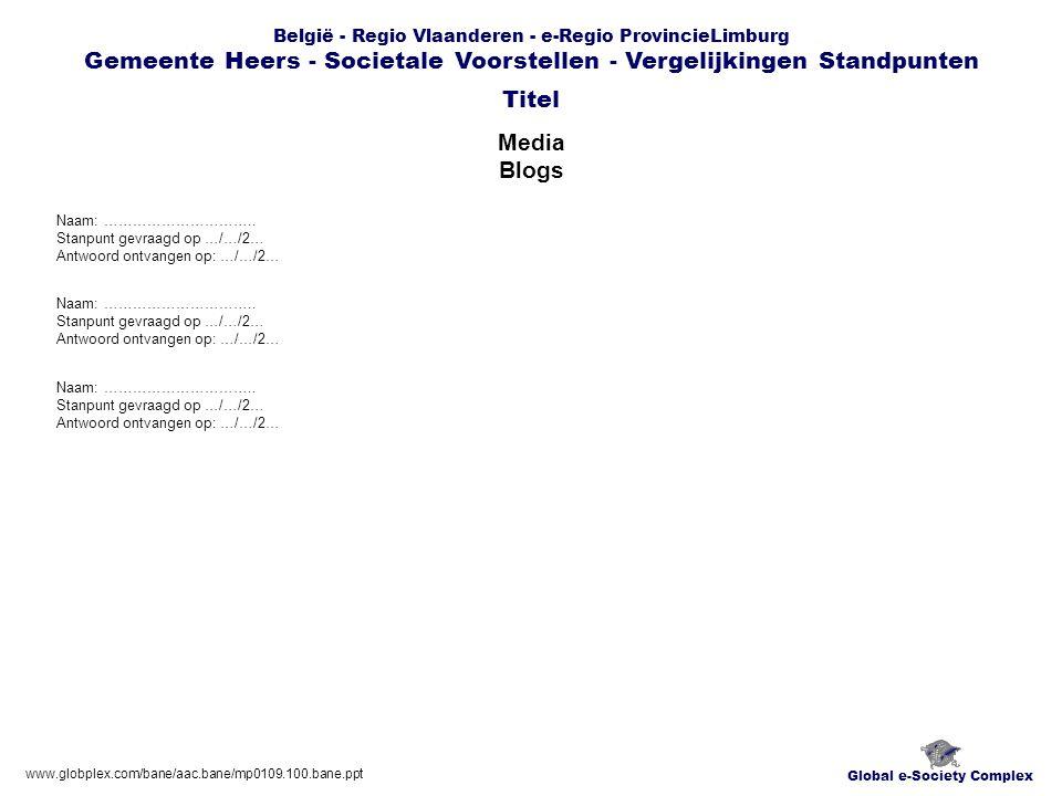 Global e-Society Complex België - Regio Vlaanderen - e-Regio ProvincieLimburg Gemeente Heers - Societale Voorstellen - Vergelijkingen Standpunten Media Blogs Titel www.globplex.com/bane/aac.bane/mp0109.100.bane.ppt Naam: …………………………..