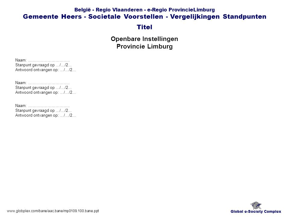Global e-Society Complex België - Regio Vlaanderen - e-Regio ProvincieLimburg Gemeente Heers - Societale Voorstellen - Vergelijkingen Standpunten Openbare Instellingen Gemeente Heers Titel www.globplex.com/bane/aac.bane/mp0109.100.bane.ppt Naam: …………………………..