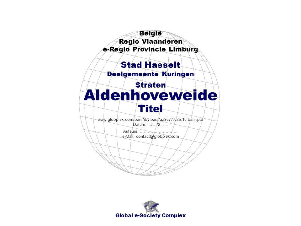 Aldenhoveweide België Regio Vlaanderen e-Regio Provincie Limburg Global e-Society Complex www.globplex.com/banr/iby.banr/aa9677.626.10.banr.ppt Datum: …/…/2…… Stad Hasselt Deelgemeente Kuringen Straten Auteurs: …………………….… e-Mail: contact@globplex.com Titel