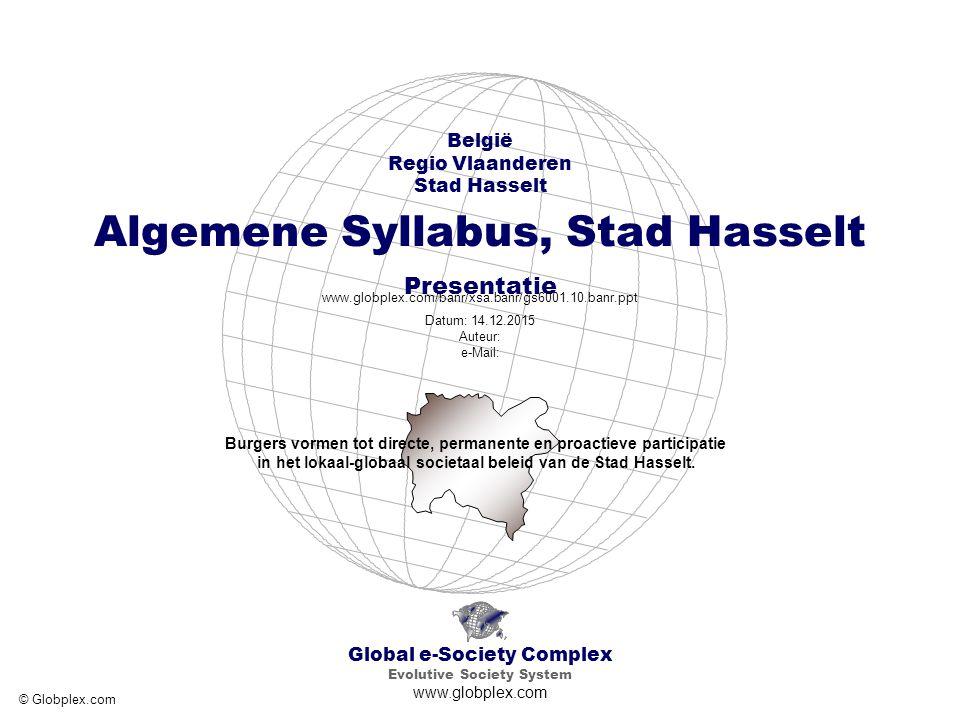 Global e-Society Complex Evolutive Society System www.globplex.com België Regio Vlaanderen Stad Hasselt Algemene Syllabus, Stad Hasselt Presentatie www.globplex.com/banr/xsa.banr/gs6001.10.banr.ppt Datum: 14.12.2015 Auteur: e-Mail: © Globplex.com Burgers vormen tot directe, permanente en proactieve participatie in het lokaal-globaal societaal beleid van de Stad Hasselt.