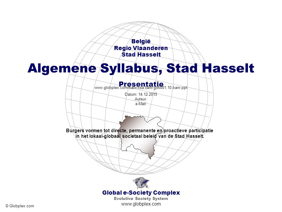 Global e-Society Complex België - Regio Vlaanderen - Provincie Limburg - Stad Hasselt Algemene Syllabus, Stad Hasselt Presentatie www.globplex.com/banr/xsa.banr/gs6001.10.banr.ppt 2.3 Algemene Syllabus Plan 003 Basisniveau, Stad Hasselt Tekst Tekst