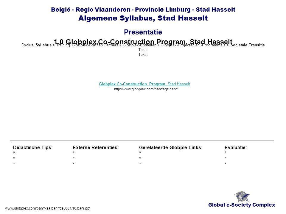 Global e-Society Complex België - Regio Vlaanderen - Provincie Limburg - Stad Hasselt Algemene Syllabus, Stad Hasselt Presentatie www.globplex.com/banr/xsa.banr/gs6001.10.banr.ppt 1.0 Globplex Co-Construction Program, Stad Hasselt Didactische Tips: * Externe Referenties: * Gerelateerde Globple-Links: * Evaluatie: * Globplex Co-Construction Program, Stad Hasselt http://www.globplex.com/banr/aqz.banr/ Cyclus: Syllabus > Training Globplex-Staff en Partners > Globplex-Entiteiten > Globplex-Projecten en -Programma's > Societale Transitie Tekst Tekst